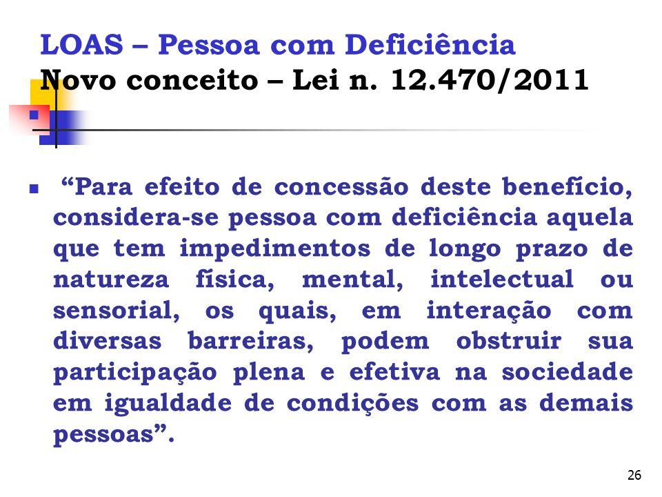 26 LOAS – Pessoa com Deficiência Novo conceito – Lei n. 12.470/2011 Para efeito de concessão deste benefício, considera-se pessoa com deficiência aque