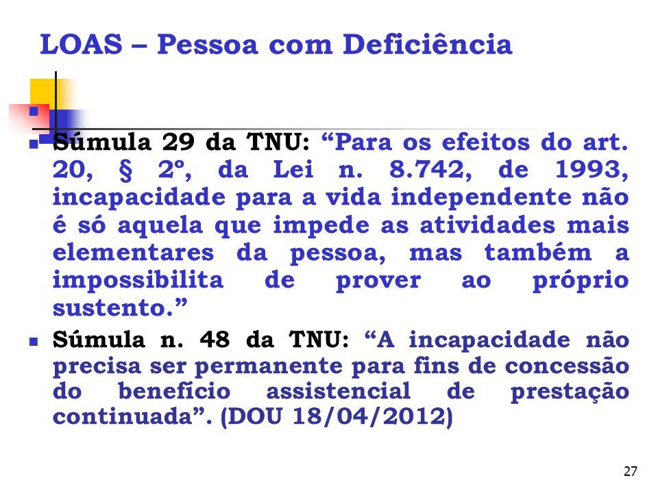 27 LOAS – Pessoa com Deficiência Súmula 29 da TNU: Para os efeitos do art. 20, § 2º, da Lei n. 8.742, de 1993, incapacidade para a vida independente n