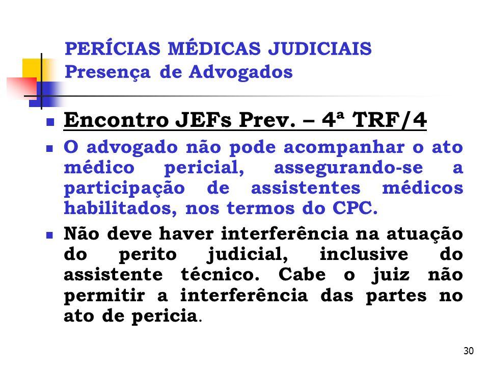 30 PERÍCIAS MÉDICAS JUDICIAIS Presença de Advogados Encontro JEFs Prev. – 4ª TRF/4 O advogado não pode acompanhar o ato médico pericial, assegurando-s