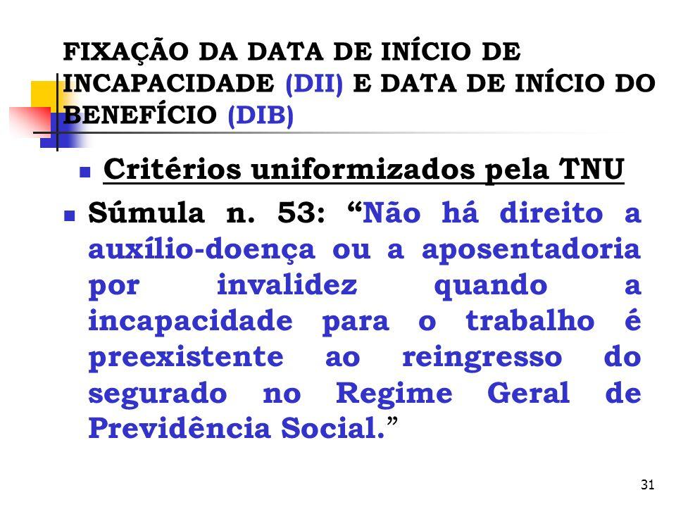31 FIXAÇÃO DA DATA DE INÍCIO DE INCAPACIDADE (DII) E DATA DE INÍCIO DO BENEFÍCIO (DIB) Critérios uniformizados pela TNU Súmula n. 53: Não há direito a
