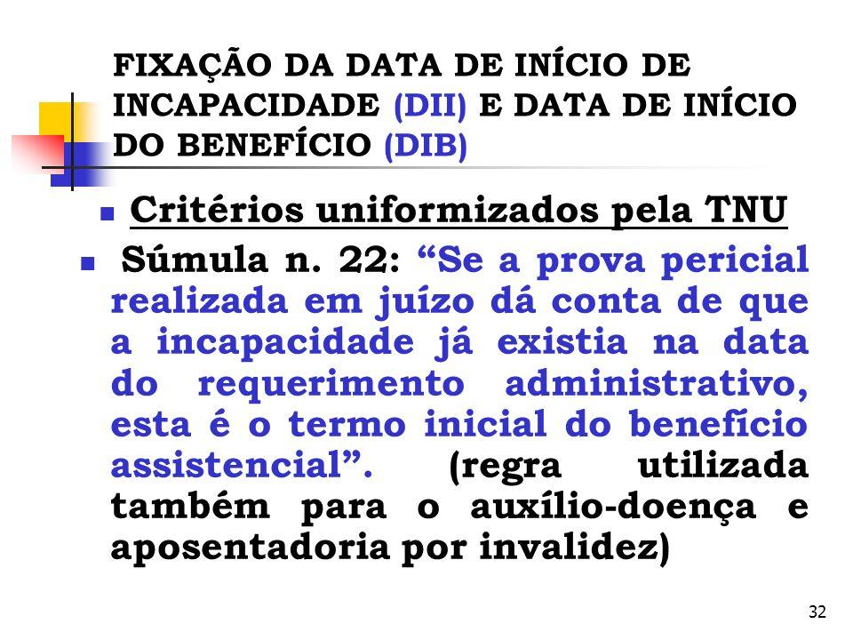 32 FIXAÇÃO DA DATA DE INÍCIO DE INCAPACIDADE (DII) E DATA DE INÍCIO DO BENEFÍCIO (DIB) Critérios uniformizados pela TNU Súmula n. 22: Se a prova peric