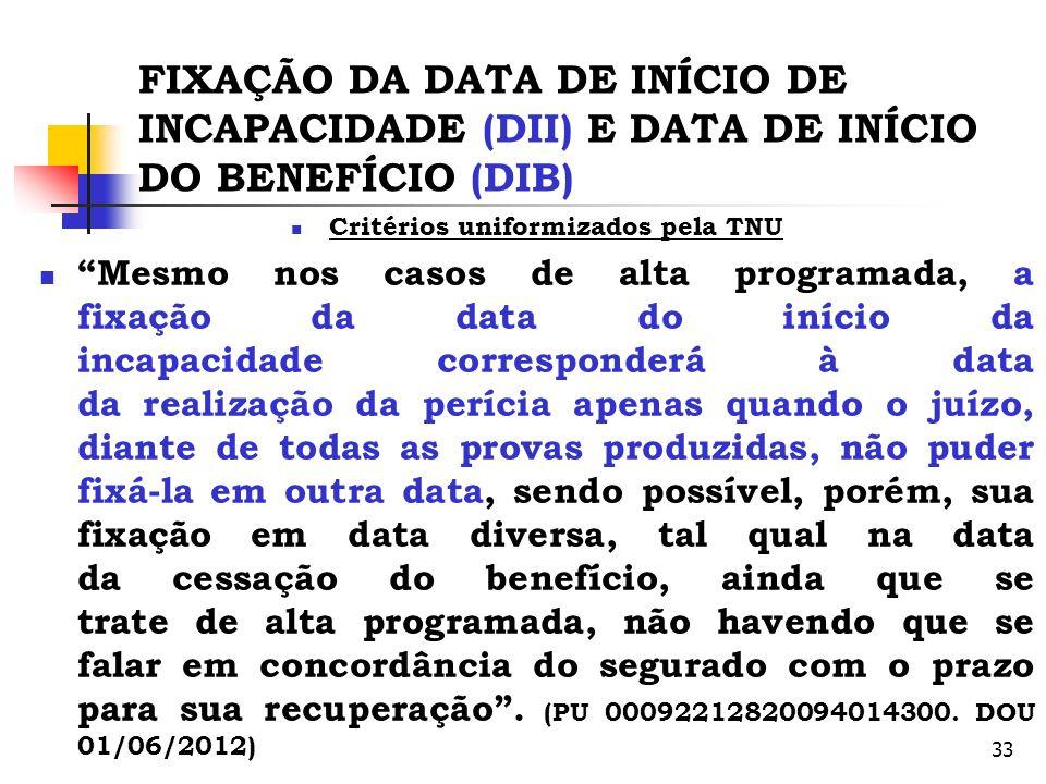 33 FIXAÇÃO DA DATA DE INÍCIO DE INCAPACIDADE (DII) E DATA DE INÍCIO DO BENEFÍCIO (DIB) Critérios uniformizados pela TNU Mesmo nos casos de alta progra