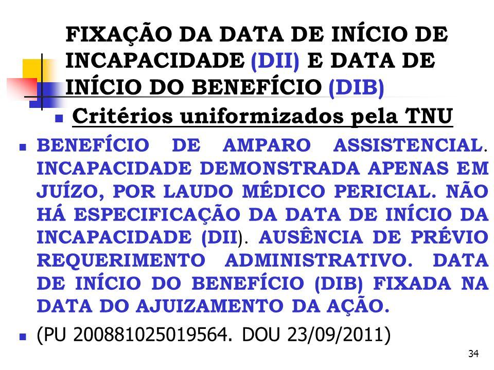 34 FIXAÇÃO DA DATA DE INÍCIO DE INCAPACIDADE (DII) E DATA DE INÍCIO DO BENEFÍCIO (DIB) Critérios uniformizados pela TNU BENEFÍCIO DE AMPARO ASSISTENCI