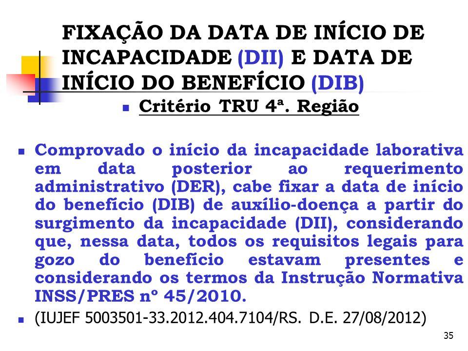 35 FIXAÇÃO DA DATA DE INÍCIO DE INCAPACIDADE (DII) E DATA DE INÍCIO DO BENEFÍCIO (DIB) Critério TRU 4ª. Região Comprovado o início da incapacidade lab