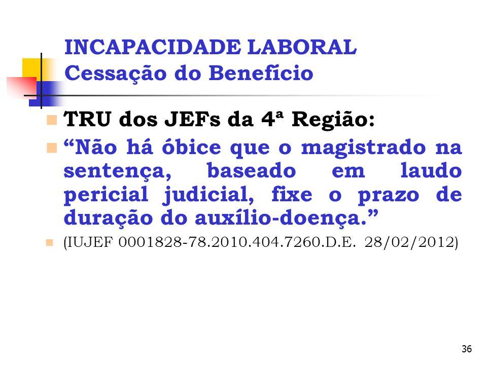 36 INCAPACIDADE LABORAL Cessação do Benefício TRU dos JEFs da 4ª Região: Não há óbice que o magistrado na sentença, baseado em laudo pericial judicial