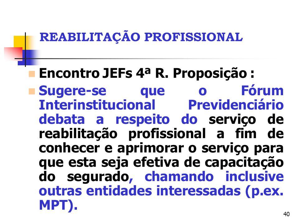 40 REABILITAÇÃO PROFISSIONAL Encontro JEFs 4ª R. Proposição : Sugere-se que o Fórum Interinstitucional Previdenciário debata a respeito do serviço de