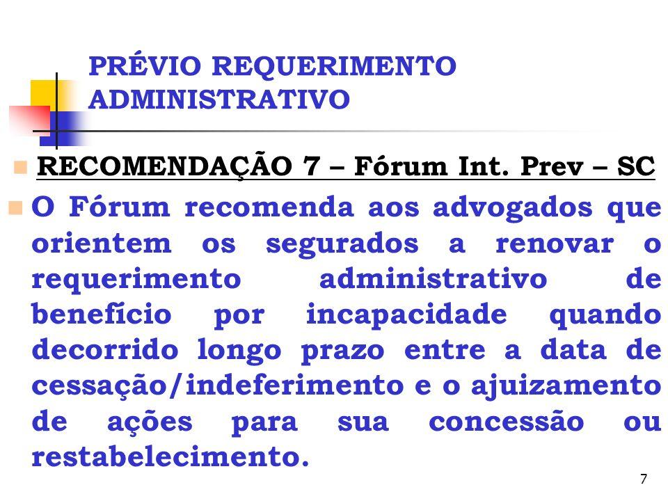 7 PRÉVIO REQUERIMENTO ADMINISTRATIVO RECOMENDAÇÃO 7 – Fórum Int. Prev – SC O Fórum recomenda aos advogados que orientem os segurados a renovar o reque