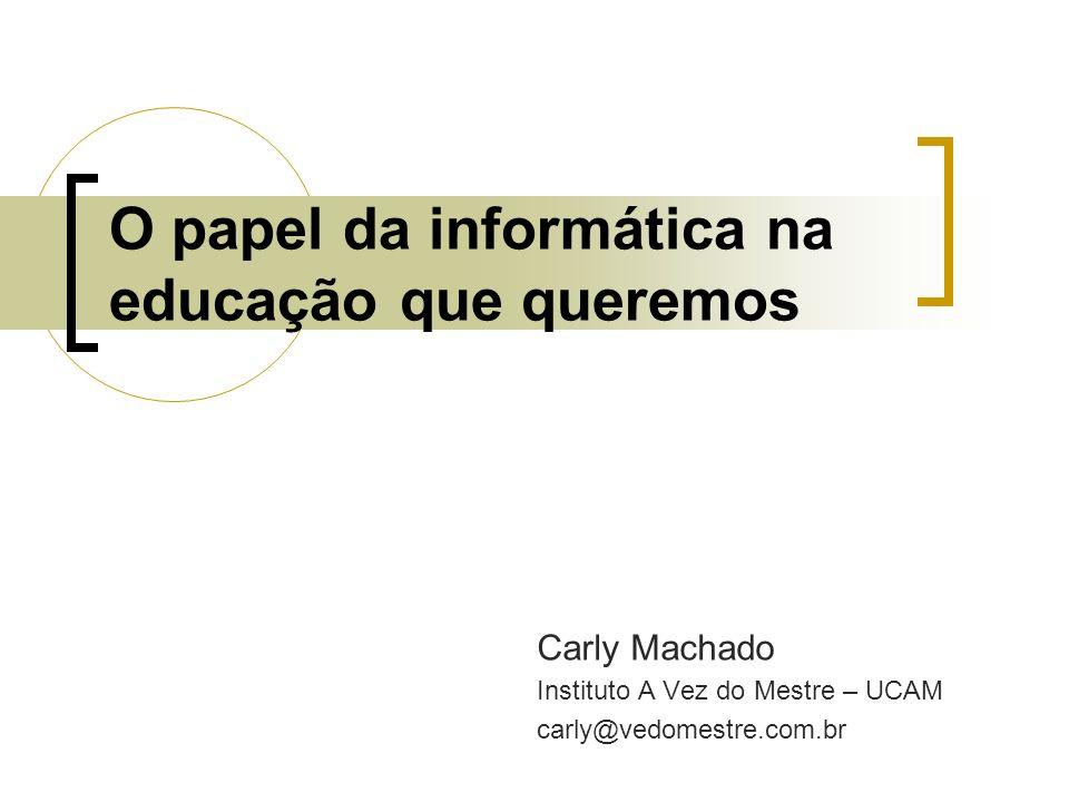 O papel da informática na educação que queremos Carly Machado Instituto A Vez do Mestre – UCAM carly@vedomestre.com.br