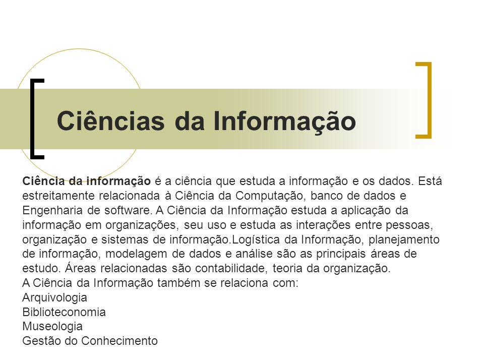 Ciências da Informação Ciência da informação é a ciência que estuda a informação e os dados. Está estreitamente relacionada à Ciência da Computação, b