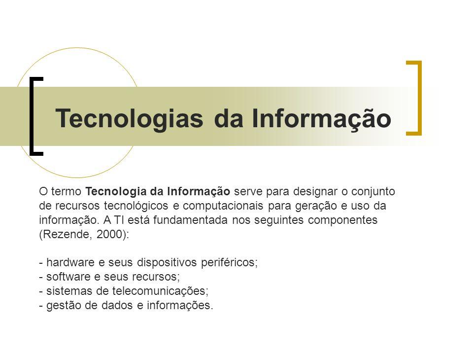 Tecnologias da Informação O termo Tecnologia da Informação serve para designar o conjunto de recursos tecnológicos e computacionais para geração e uso