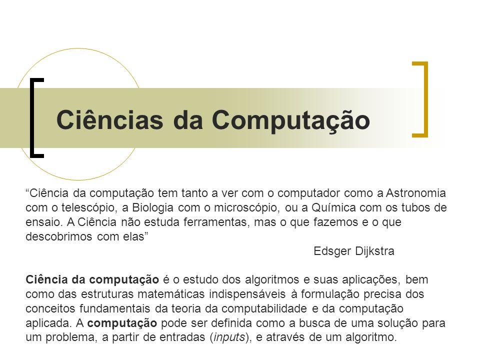 Ciências da Computação Ciência da computação tem tanto a ver com o computador como a Astronomia com o telescópio, a Biologia com o microscópio, ou a Q