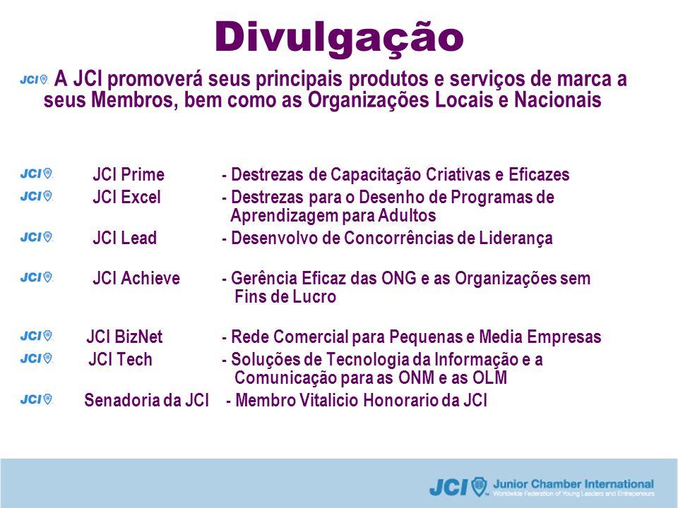 Divulgação A JCI promoverá seus principais produtos e serviços de marca a seus Membros, bem como as Organizações Locais e Nacionais JCI Prime - Destrezas de Capacitação Criativas e Eficazes JCI Excel - Destrezas para o Desenho de Programas de Aprendizagem para Adultos JCI Lead- Desenvolvo de Concorrências de Liderança JCI Achieve- Gerência Eficaz das ONG e as Organizações sem Fins de Lucro JCI BizNet- Rede Comercial para Pequenas e Media Empresas JCI Tech- Soluções de Tecnologia da Informação e a Comunicação para as ONM e as OLM Senadoria da JCI - Membro Vitalicio Honorario da JCI