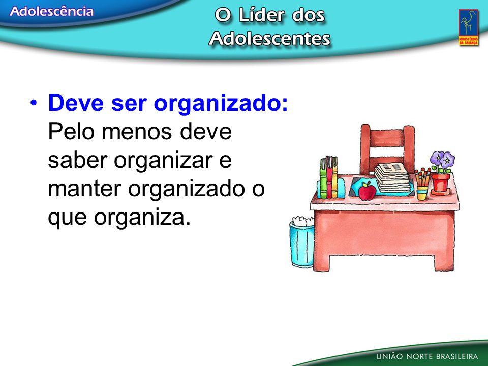 Deve ser organizado: Pelo menos deve saber organizar e manter organizado o que organiza.