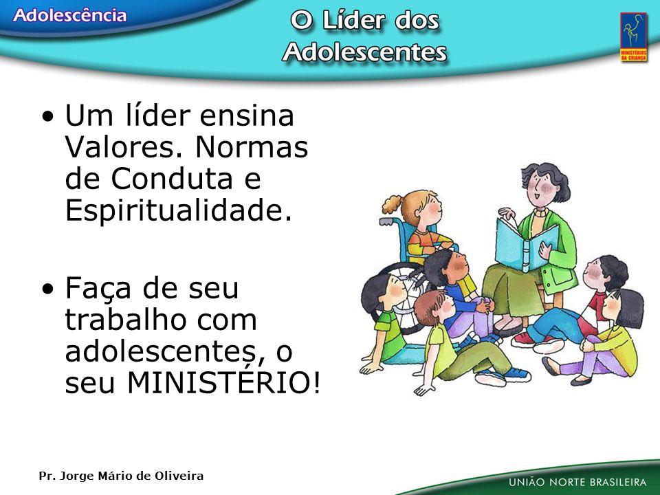 Um líder ensina Valores. Normas de Conduta e Espiritualidade. Faça de seu trabalho com adolescentes, o seu MINISTÉRIO! Pr. Jorge Mário de Oliveira