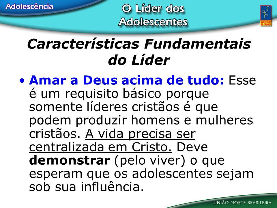 Características Fundamentais do Líder Amar a Deus acima de tudo: Esse é um requisito básico porque somente líderes cristãos é que podem produzir homen