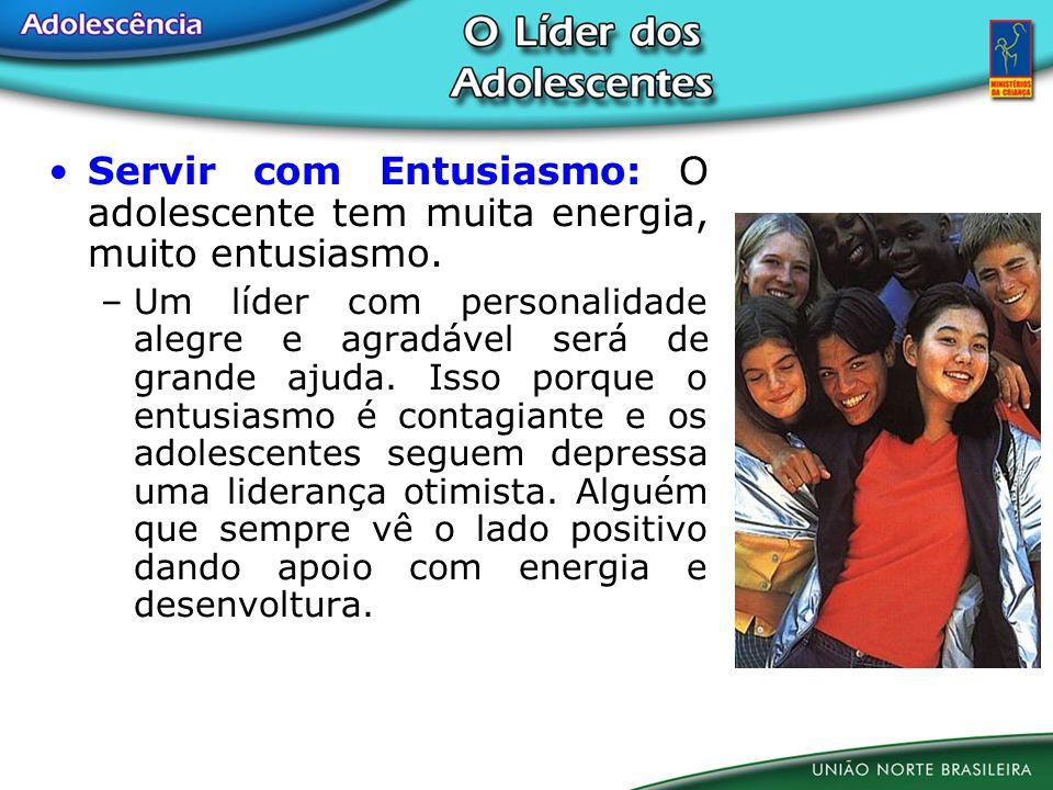 Servir com Entusiasmo: O adolescente tem muita energia, muito entusiasmo. –Um líder com personalidade alegre e agradável será de grande ajuda. Isso po