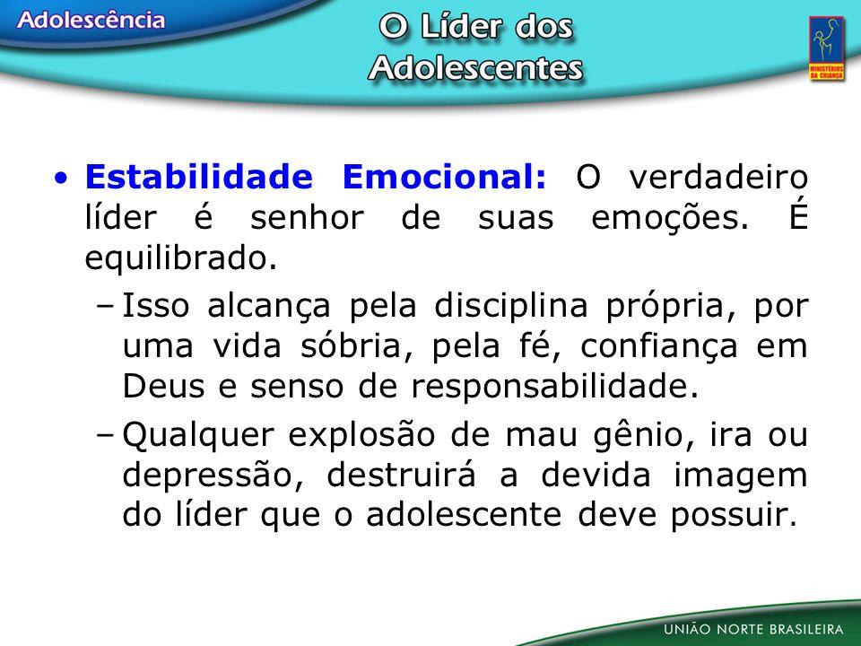 Estabilidade Emocional: O verdadeiro líder é senhor de suas emoções. É equilibrado. –Isso alcança pela disciplina própria, por uma vida sóbria, pela f
