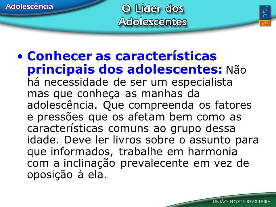 Conhecer as características principais dos adolescentes: Não há necessidade de ser um especialista mas que conheça as manhas da adolescência. Que comp
