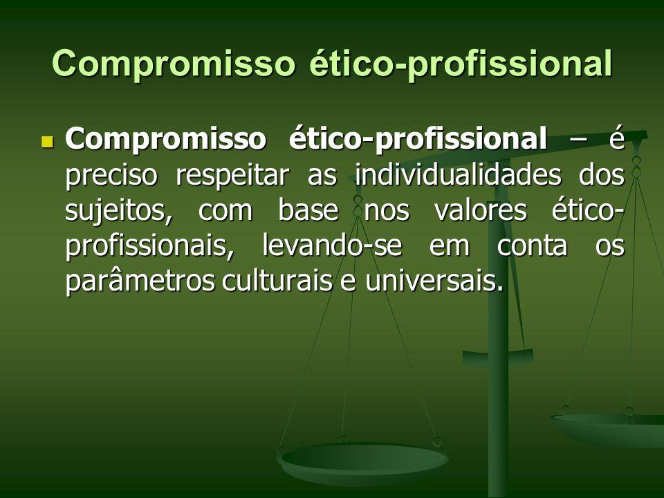 Compromisso ético-profissional Compromisso ético-profissional – é preciso respeitar as individualidades dos sujeitos, com base nos valores ético- prof