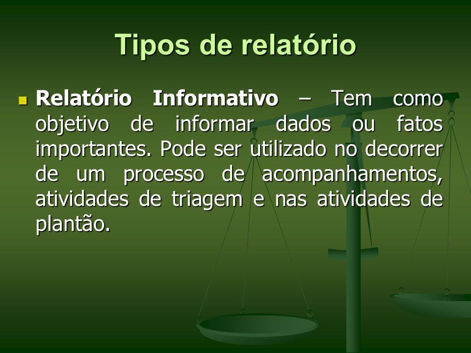 Tipos de relatório Relatório Informativo – Tem como objetivo de informar dados ou fatos importantes. Pode ser utilizado no decorrer de um processo de