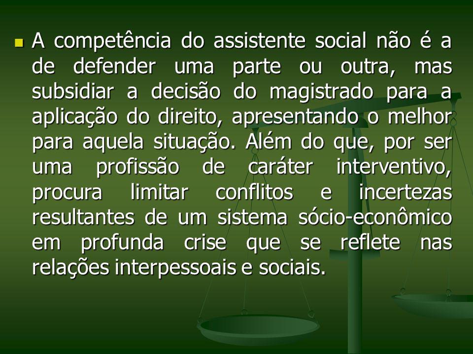 A competência do assistente social não é a de defender uma parte ou outra, mas subsidiar a decisão do magistrado para a aplicação do direito, apresent