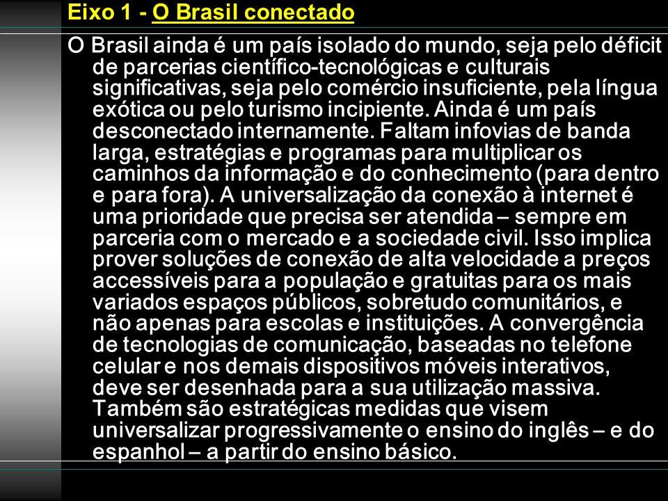 Eixo 1 - O Brasil conectado O Brasil ainda é um país isolado do mundo, seja pelo déficit de parcerias científico-tecnológicas e culturais significativ