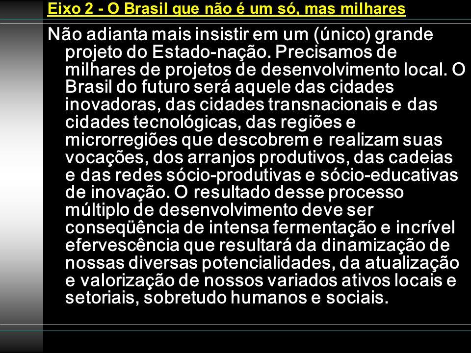 Eixo 2 - O Brasil que não é um só, mas milhares Não adianta mais insistir em um (único) grande projeto do Estado-nação. Precisamos de milhares de proj
