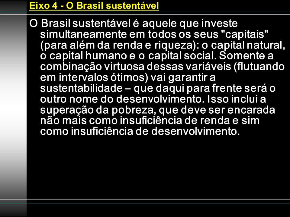 Eixo 4 - O Brasil sustentável O Brasil sustentável é aquele que investe simultaneamente em todos os seus