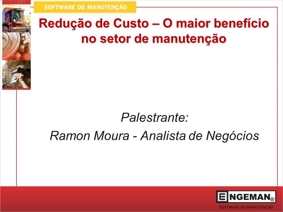 Redução de Custo – O maior benefício no setor de manutenção Palestrante: Ramon Moura - Analista de Negócios