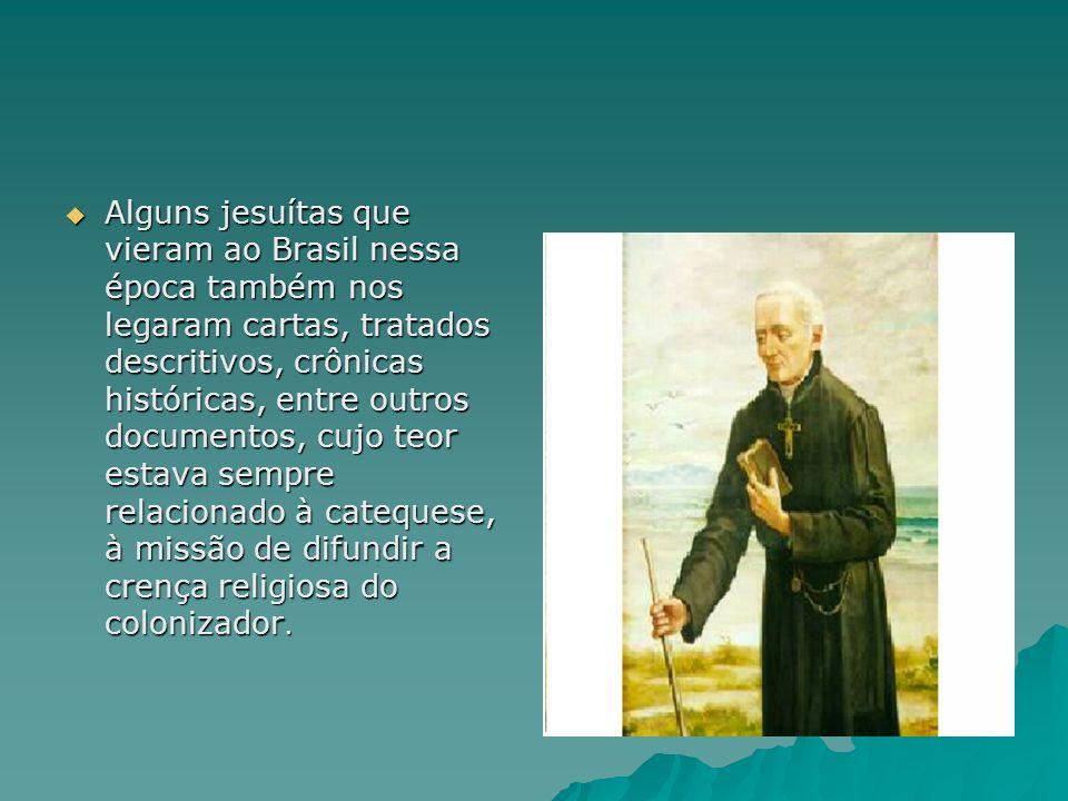 Alguns jesuítas que vieram ao Brasil nessa época também nos legaram cartas, tratados descritivos, crônicas históricas, entre outros documentos, cujo t