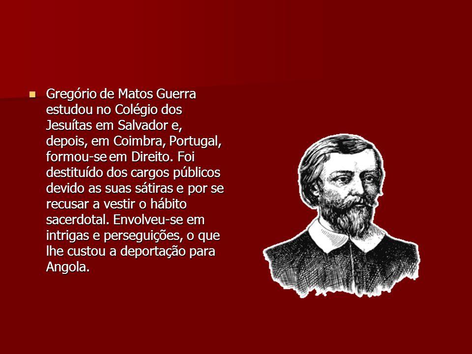 Gregório de Matos Guerra estudou no Colégio dos Jesuítas em Salvador e, depois, em Coimbra, Portugal, formou-se em Direito. Foi destituído dos cargos
