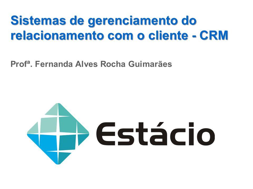 Sistemas de gerenciamento do relacionamento com o cliente - CRM Profª. Fernanda Alves Rocha Guimarães