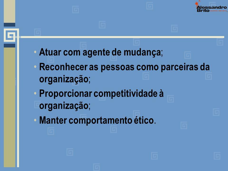 Atuar com agente de mudança ; Reconhecer as pessoas como parceiras da organização ; Proporcionar competitividade à organização ; Manter comportamento