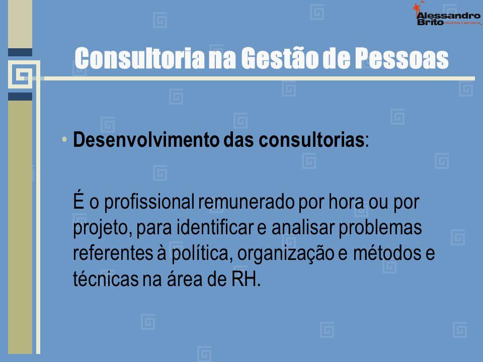 Consultoria na Gestão de Pessoas Desenvolvimento das consultorias : É o profissional remunerado por hora ou por projeto, para identificar e analisar p