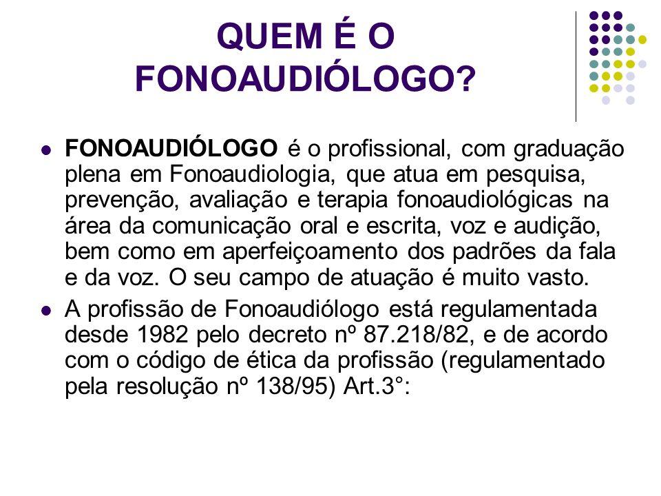 QUEM É O FONOAUDIÓLOGO? FONOAUDIÓLOGO é o profissional, com graduação plena em Fonoaudiologia, que atua em pesquisa, prevenção, avaliação e terapia fo