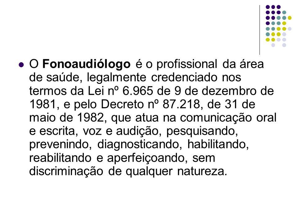 O Fonoaudiólogo é o profissional da área de saúde, legalmente credenciado nos termos da Lei nº 6.965 de 9 de dezembro de 1981, e pelo Decreto nº 87.21