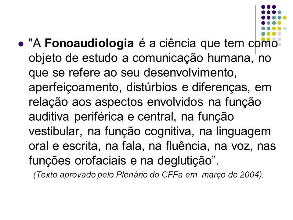 A Fonoaudiologia é a ciência que tem como objeto de estudo a comunicação humana, no que se refere ao seu desenvolvimento, aperfeiçoamento, distúrbios e diferenças, em relação aos aspectos envolvidos na função auditiva periférica e central, na função vestibular, na função cognitiva, na linguagem oral e escrita, na fala, na fluência, na voz, nas funções orofaciais e na deglutição.