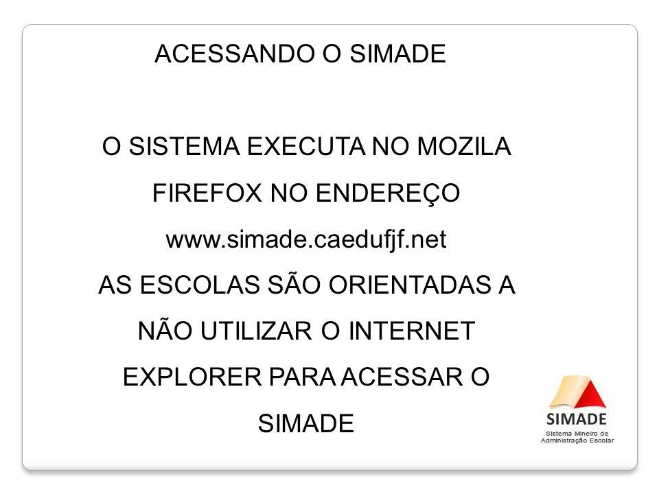 ACESSANDO O SIMADE O SISTEMA EXECUTA NO MOZILA FIREFOX NO ENDEREÇO www.simade.caedufjf.net AS ESCOLAS SÃO ORIENTADAS A NÃO UTILIZAR O INTERNET EXPLORE