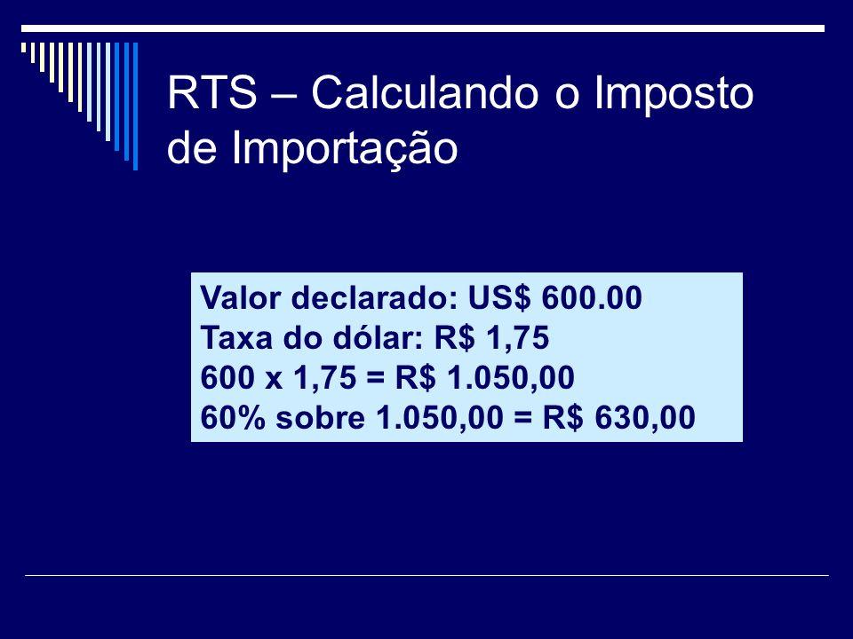 RTS – Calculando o Imposto de Importação Valor declarado: US$ 600.00 Taxa do dólar: R$ 1,75 600 x 1,75 = R$ 1.050,00 60% sobre 1.050,00 = R$ 630,00