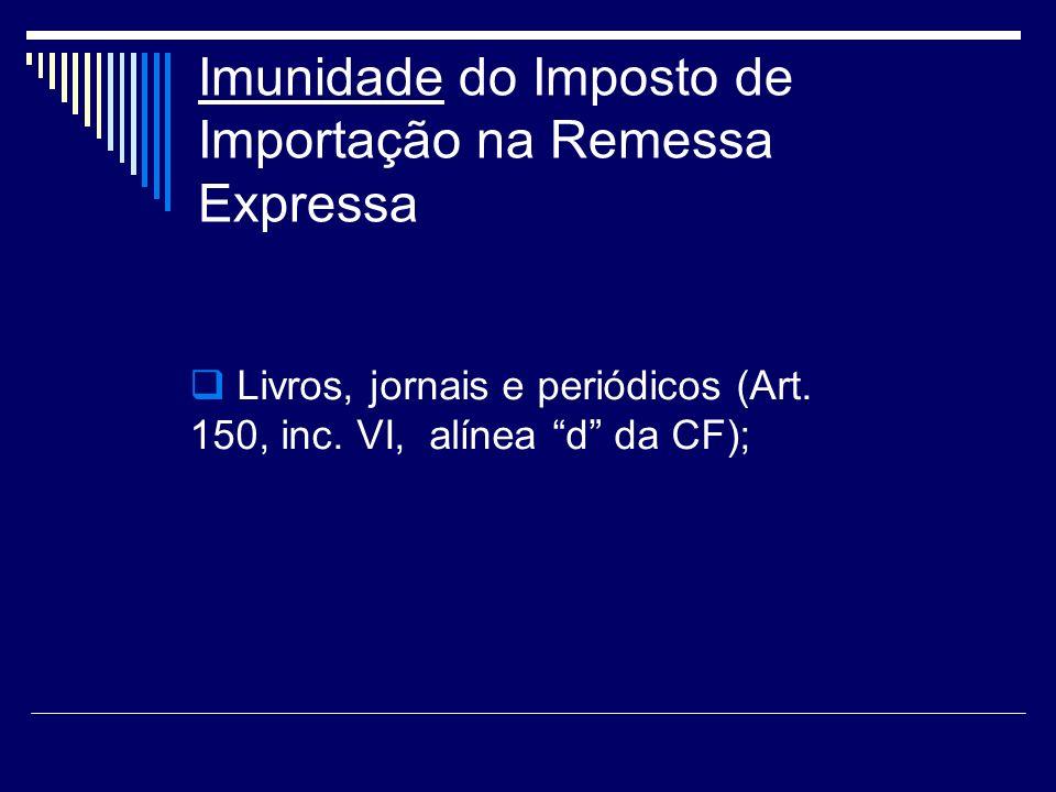 Imunidade do Imposto de Importação na Remessa Expressa Livros, jornais e periódicos (Art. 150, inc. VI, alínea d da CF);