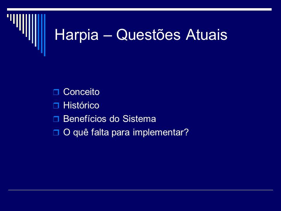 Harpia – Questões Atuais Conceito Histórico Benefícios do Sistema O quê falta para implementar?