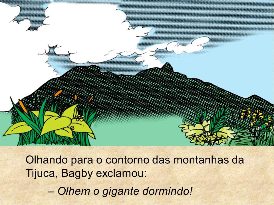 Olhando para o contorno das montanhas da Tijuca, Bagby exclamou: – Olhem o gigante dormindo!