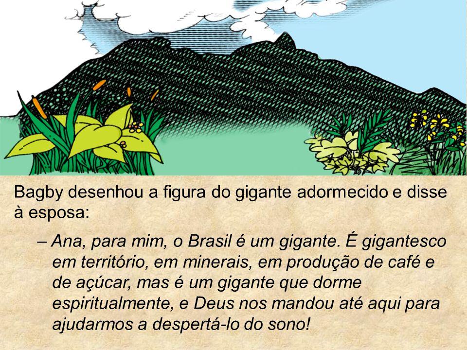 Bagby desenhou a figura do gigante adormecido e disse à esposa: – Ana, para mim, o Brasil é um gigante. É gigantesco em território, em minerais, em pr