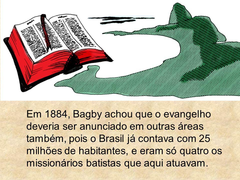 Em 1884, Bagby achou que o evangelho deveria ser anunciado em outras áreas também, pois o Brasil já contava com 25 milhões de habitantes, e eram só qu