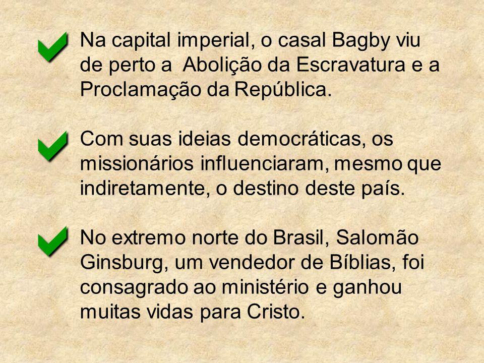Na capital imperial, o casal Bagby viu de perto a Abolição da Escravatura e a Proclamação da República. Com suas ideias democráticas, os missionários