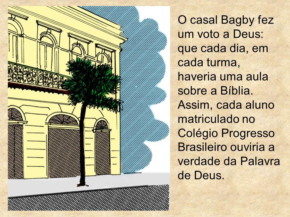 O casal Bagby fez um voto a Deus: que cada dia, em cada turma, haveria uma aula sobre a Bíblia. Assim, cada aluno matriculado no Colégio Progresso Bra