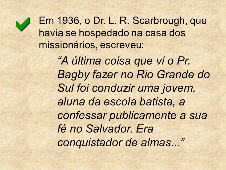 Em 1936, o Dr. L. R. Scarbrough, que havia se hospedado na casa dos missionários, escreveu: A última coisa que vi o Pr. Bagby fazer no Rio Grande do S