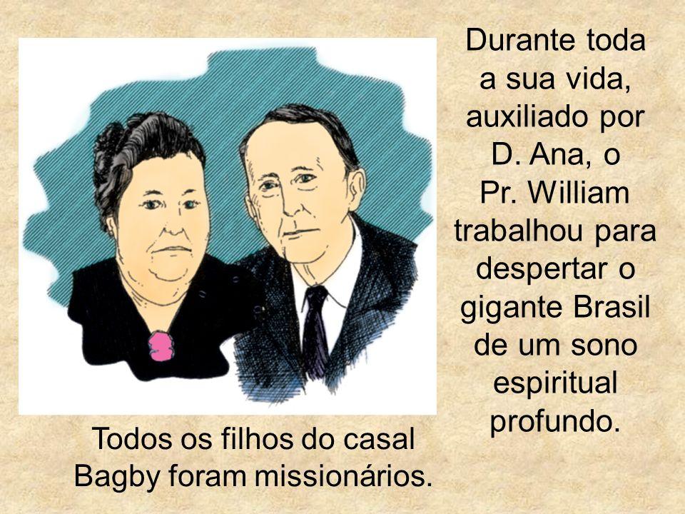 Durante toda a sua vida, auxiliado por D. Ana, o Pr. William trabalhou para despertar o gigante Brasil de um sono espiritual profundo. Todos os filhos