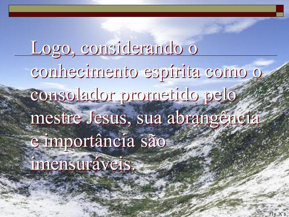 Logo, considerando o conhecimento espírita como o consolador prometido pelo mestre Jesus, sua abrangência e importância são imensuráveis.