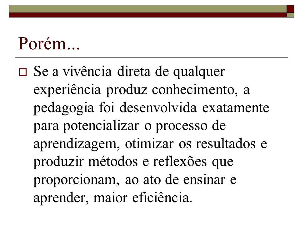 Porém... Se a vivência direta de qualquer experiência produz conhecimento, a pedagogia foi desenvolvida exatamente para potencializar o processo de ap